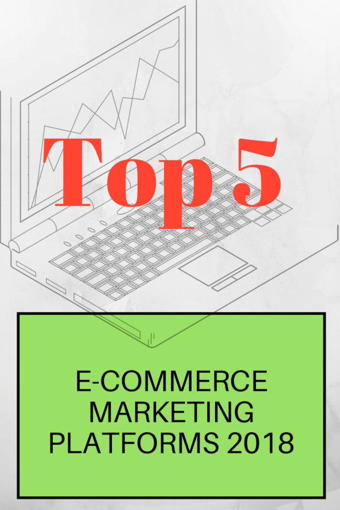 Top 5 E-Commerce Marketing Platforms 2018